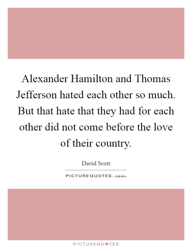 Alexander Hamilton and Thomas Jefferson hated each other so much. But that hate that they had for each other did not come before the love of their country Picture Quote #1
