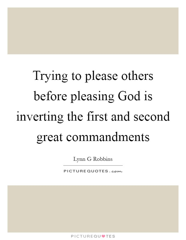 Trying to please others before pleasing God is inverting the first and second great commandments Picture Quote #1