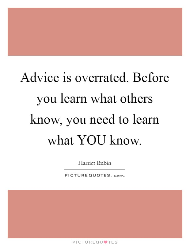 Advice is overrated. Before you learn what others know, you need to learn what YOU know Picture Quote #1