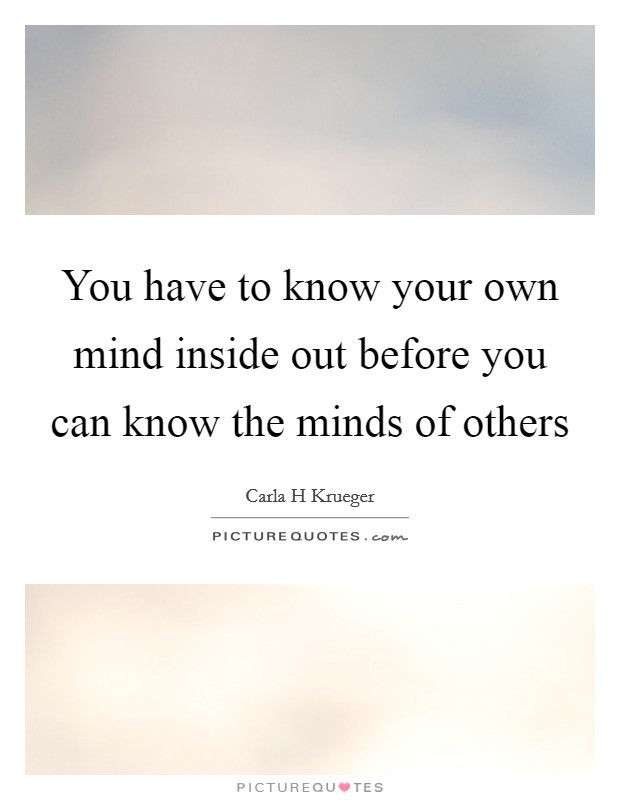 You have to know your own mind inside out before you can know the minds of others Picture Quote #1