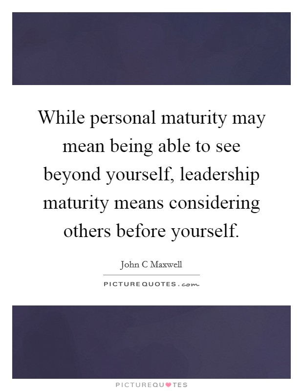While personal maturity may mean being able to see beyond yourself, leadership maturity means considering others before yourself Picture Quote #1