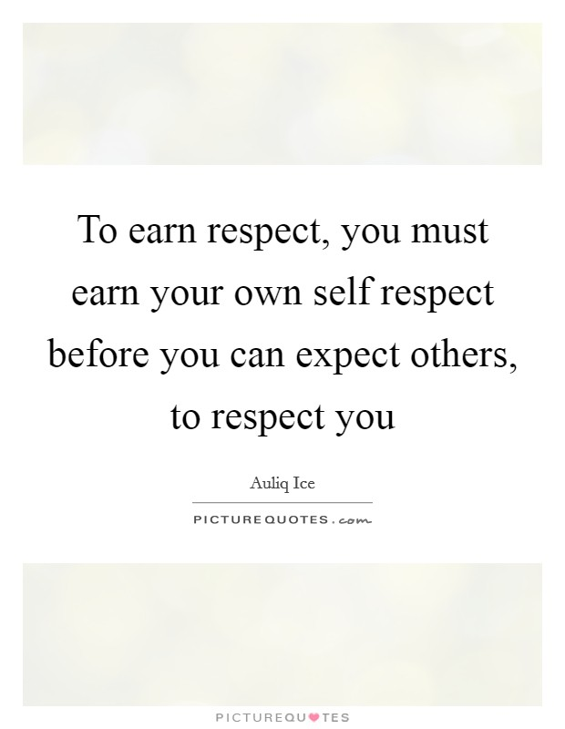 To earn respect, you must earn your own self respect before you can expect others, to respect you Picture Quote #1