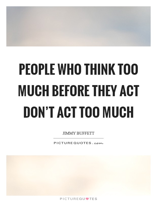 People who think too much before they act don't act too much Picture Quote #1