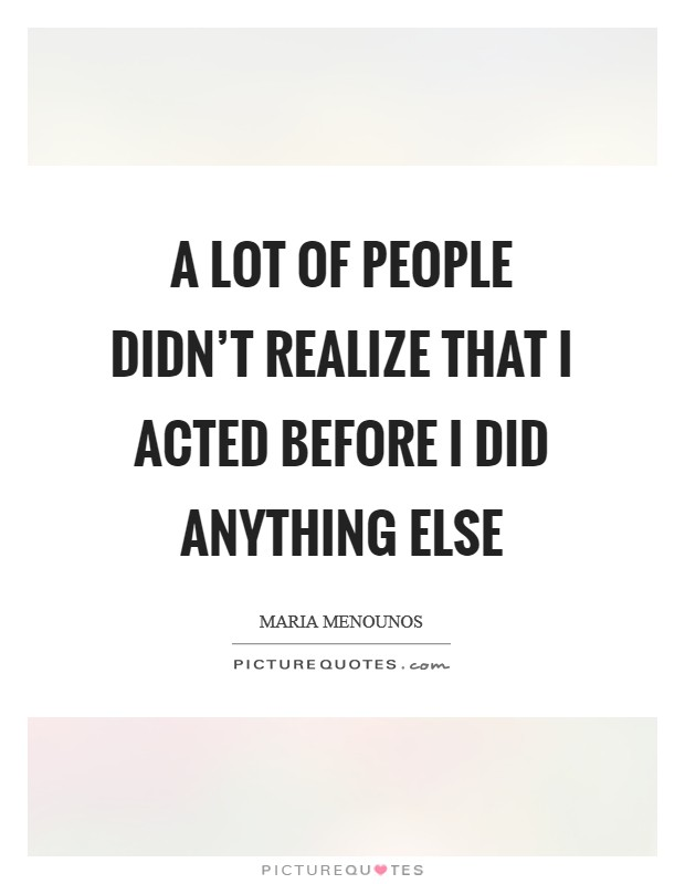 A lot of people didn't realize that I acted before I did anything else Picture Quote #1