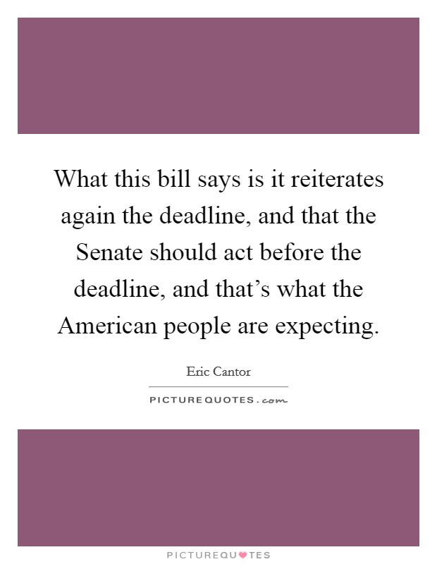 What this bill says is it reiterates again the deadline, and that the Senate should act before the deadline, and that's what the American people are expecting Picture Quote #1