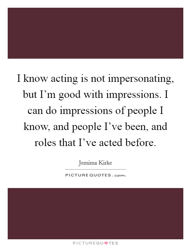 I know acting is not impersonating, but I'm good with impressions. I can do impressions of people I know, and people I've been, and roles that I've acted before Picture Quote #1