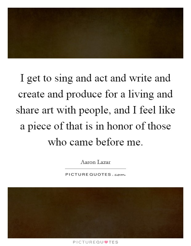 I get to sing and act and write and create and produce for a living and share art with people, and I feel like a piece of that is in honor of those who came before me Picture Quote #1