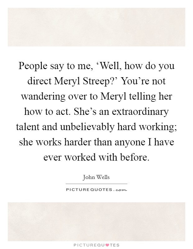 People say to me, 'Well, how do you direct Meryl Streep?' You're not wandering over to Meryl telling her how to act. She's an extraordinary talent and unbelievably hard working; she works harder than anyone I have ever worked with before Picture Quote #1
