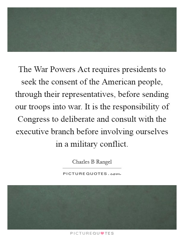 The War Powers Act requires presidents to seek the consent of the American people, through their representatives, before sending our troops into war. It is the responsibility of Congress to deliberate and consult with the executive branch before involving ourselves in a military conflict Picture Quote #1