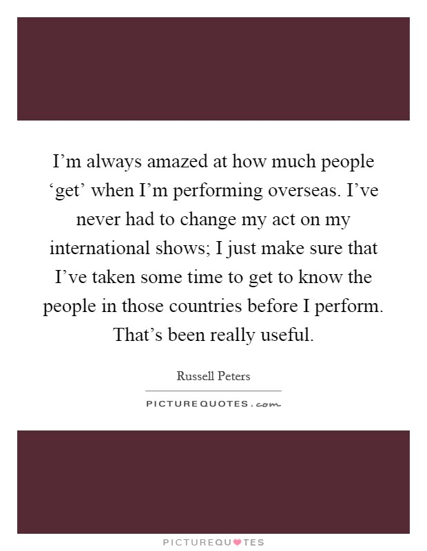I'm always amazed at how much people 'get' when I'm performing overseas. I've never had to change my act on my international shows; I just make sure that I've taken some time to get to know the people in those countries before I perform. That's been really useful Picture Quote #1
