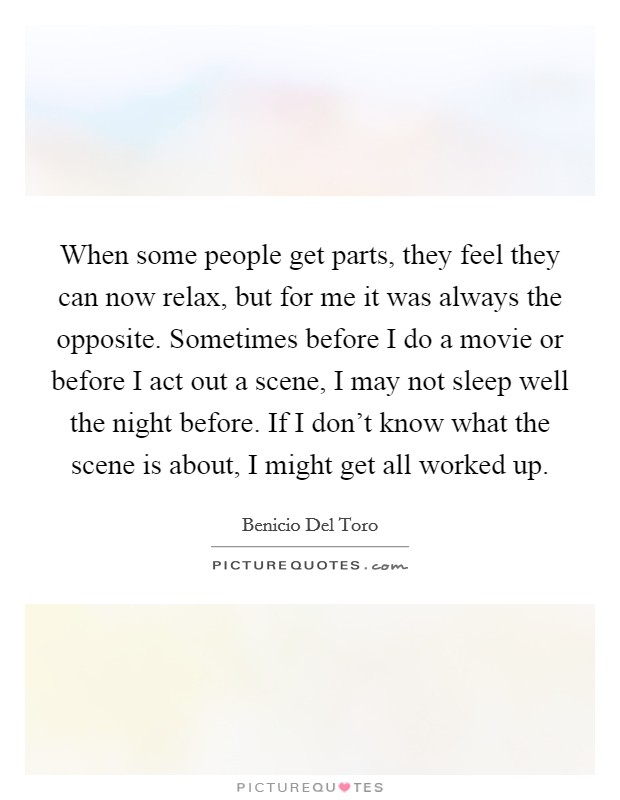 When some people get parts, they feel they can now relax, but for me it was always the opposite. Sometimes before I do a movie or before I act out a scene, I may not sleep well the night before. If I don't know what the scene is about, I might get all worked up Picture Quote #1