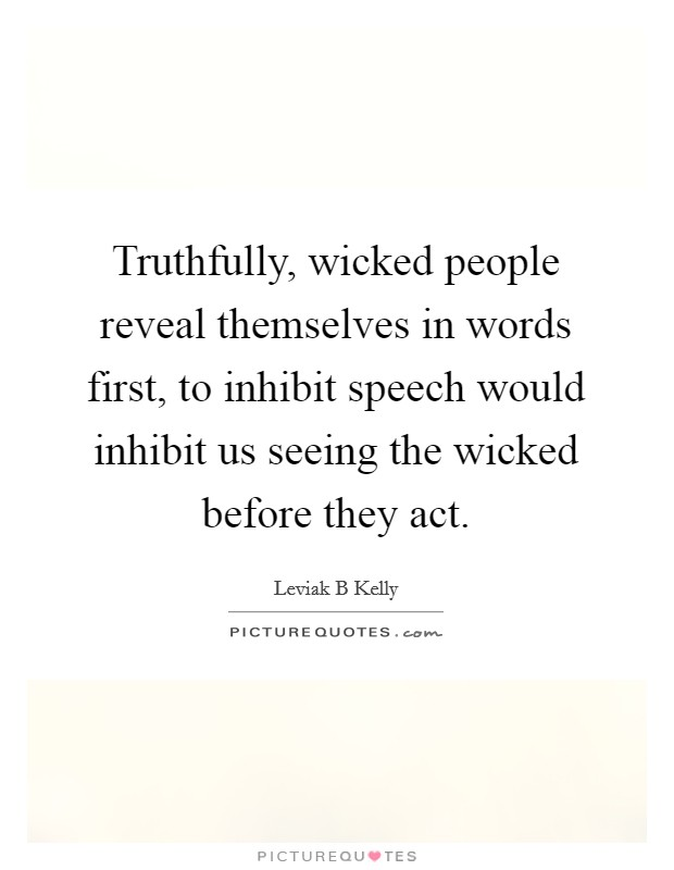 Truthfully, wicked people reveal themselves in words first, to inhibit speech would inhibit us seeing the wicked before they act Picture Quote #1