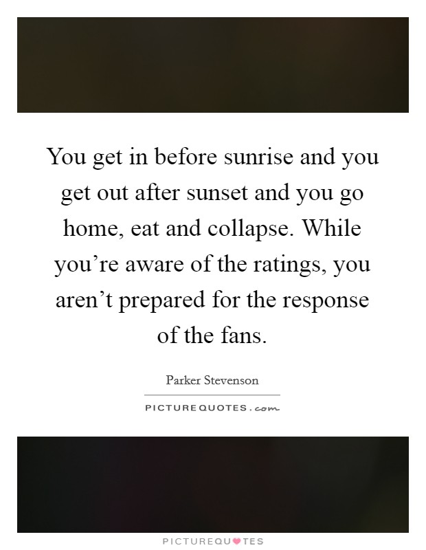 You get in before sunrise and you get out after sunset and you go home, eat and collapse. While you're aware of the ratings, you aren't prepared for the response of the fans Picture Quote #1