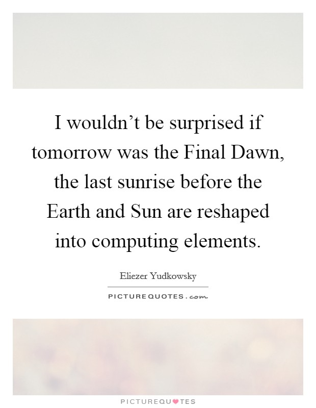I wouldn't be surprised if tomorrow was the Final Dawn, the last sunrise before the Earth and Sun are reshaped into computing elements Picture Quote #1