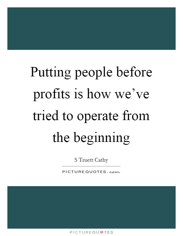 Putting people before profits is how we've tried to operate from the beginning Picture Quote #1