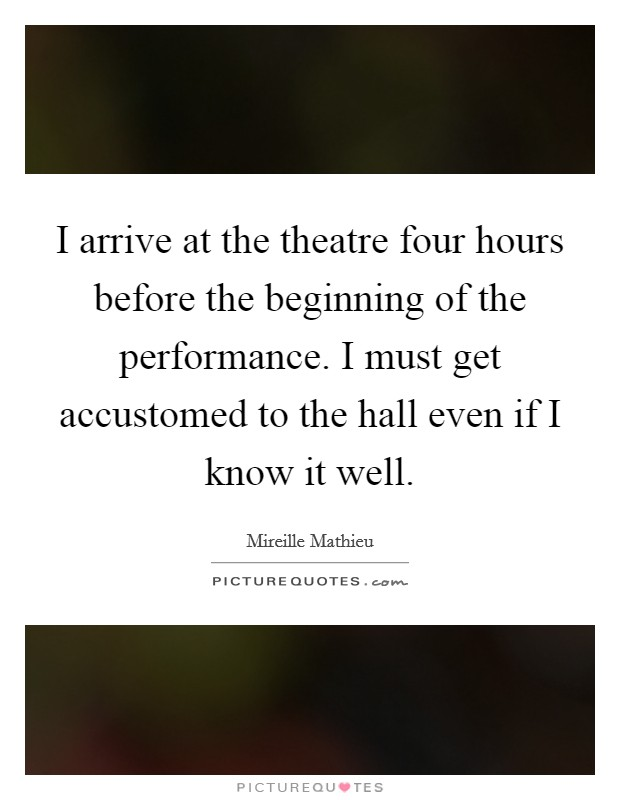 I arrive at the theatre four hours before the beginning of the performance. I must get accustomed to the hall even if I know it well Picture Quote #1