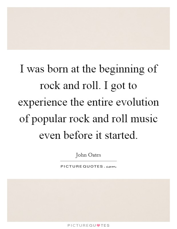 I was born at the beginning of rock and roll. I got to experience the entire evolution of popular rock and roll music even before it started Picture Quote #1