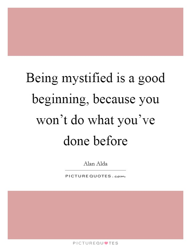 Being mystified is a good beginning, because you won't do what you've done before Picture Quote #1