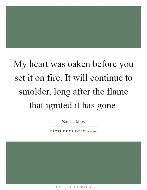 My heart was oaken before you set it on fire. It will continue to smolder, long after the flame that ignited it has gone Picture Quote #1