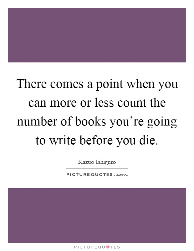 There comes a point when you can more or less count the number of books you're going to write before you die Picture Quote #1