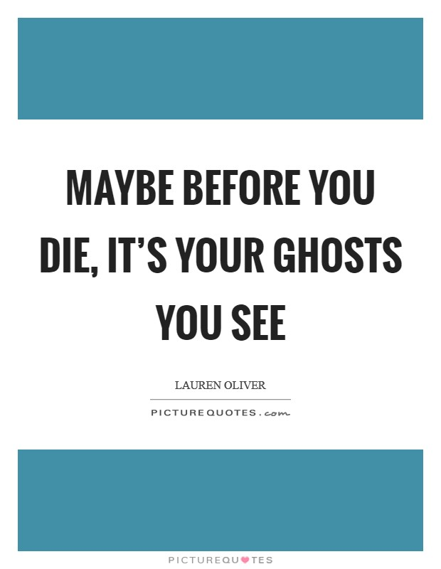 Maybe before you die, it's your ghosts you see Picture Quote #1
