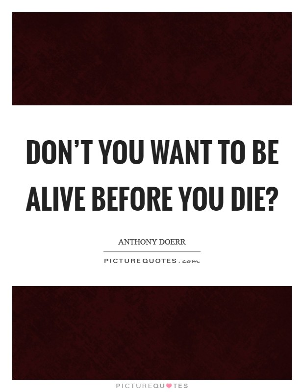 Don't you want to be alive before you die? Picture Quote #1