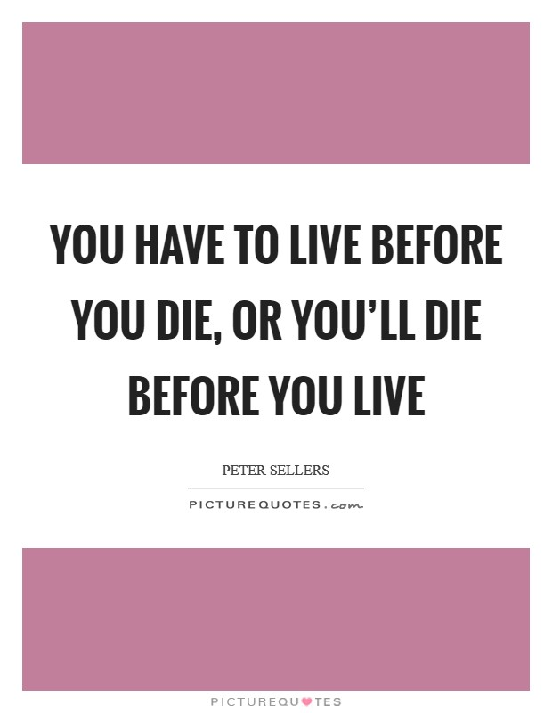 You have to live before you die, or you'll die before you live Picture Quote #1