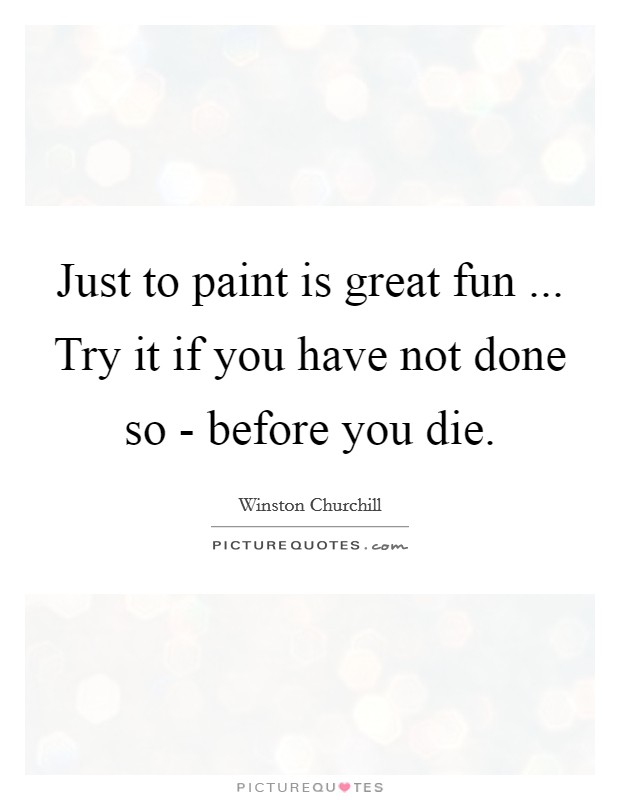 Just to paint is great fun ... Try it if you have not done so - before you die Picture Quote #1