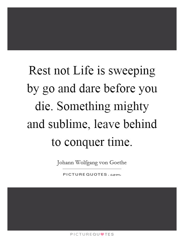 Rest not Life is sweeping by go and dare before you die. Something mighty and sublime, leave behind to conquer time Picture Quote #1