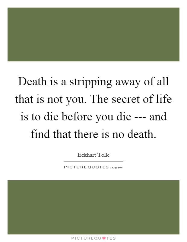 Death is a stripping away of all that is not you. The secret of life is to die before you die --- and find that there is no death Picture Quote #1