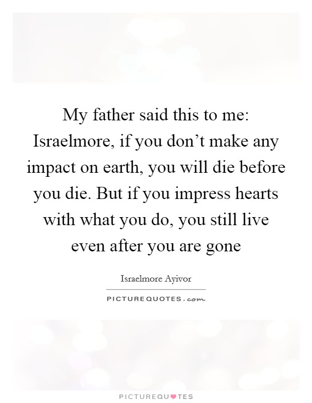 My father said this to me: Israelmore, if you don't make any impact on earth, you will die before you die. But if you impress hearts with what you do, you still live even after you are gone Picture Quote #1