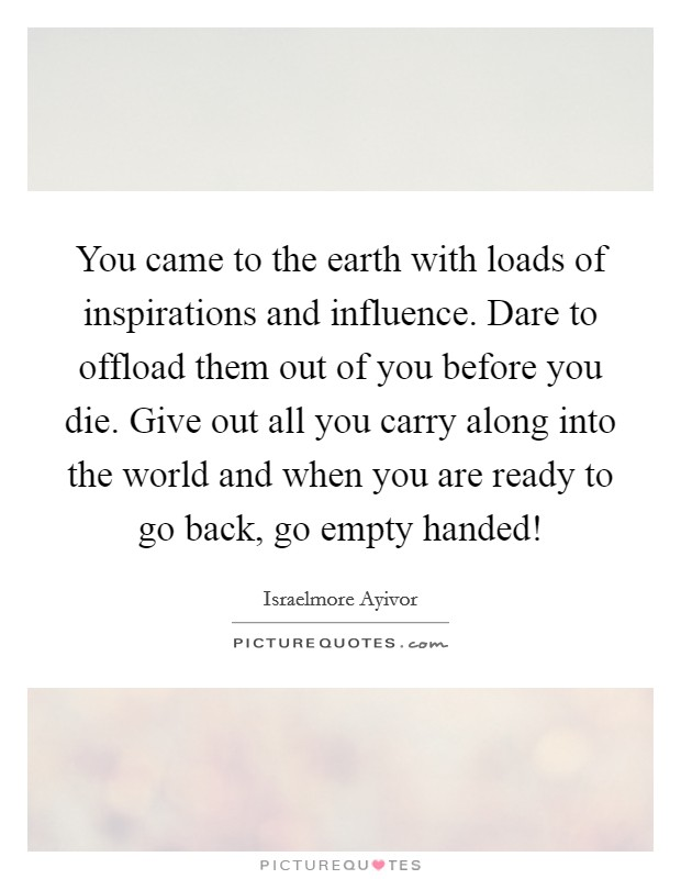 You came to the earth with loads of inspirations and influence. Dare to offload them out of you before you die. Give out all you carry along into the world and when you are ready to go back, go empty handed! Picture Quote #1