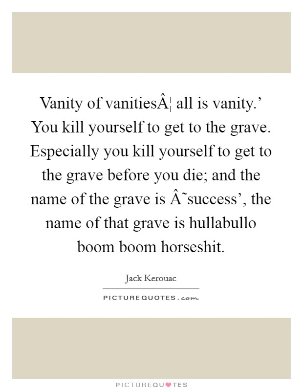 Vanity of vanities¦ all is vanity.' You kill yourself to get to the grave. Especially you kill yourself to get to the grave before you die; and the name of the grave is ˜success', the name of that grave is hullabullo boom boom horseshit Picture Quote #1