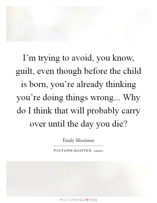 I'm trying to avoid, you know, guilt, even though before the child is born, you're already thinking you're doing things wrong... Why do I think that will probably carry over until the day you die? Picture Quote #1