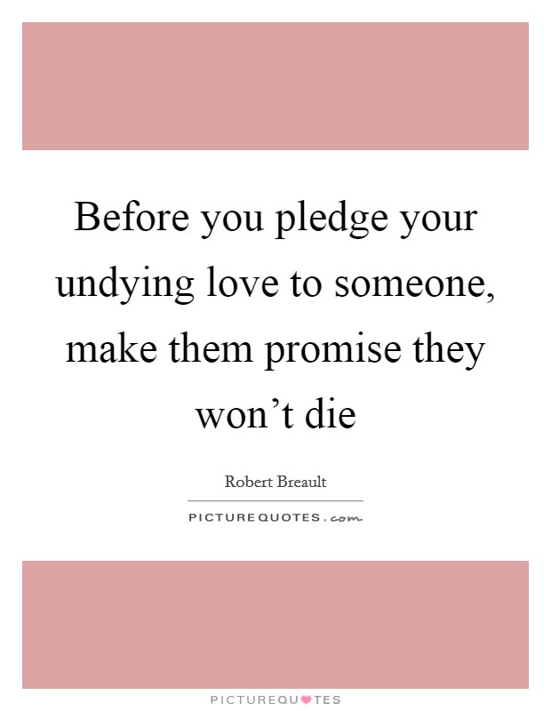 Before you pledge your undying love to someone, make them promise they won't die Picture Quote #1