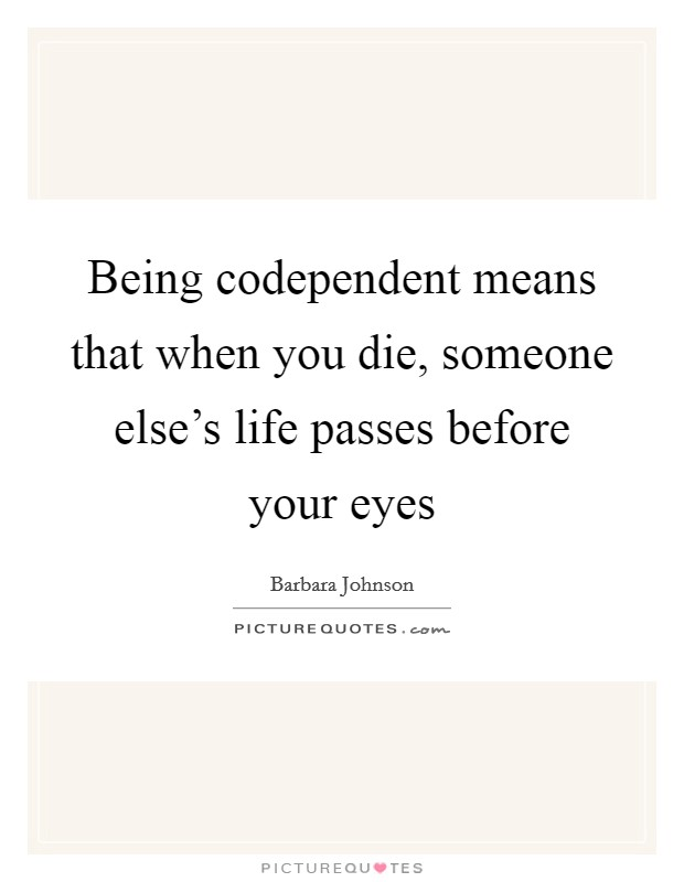 Being codependent means that when you die, someone else's life passes before your eyes Picture Quote #1