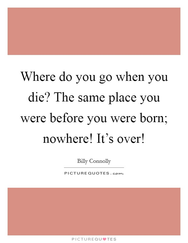 Where do you go when you die? The same place you were before you were born; nowhere! It's over! Picture Quote #1