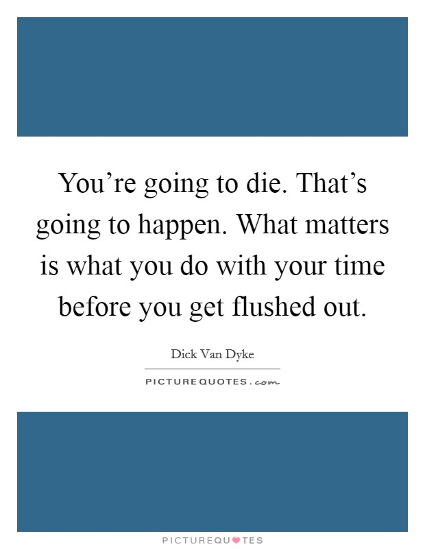 You're going to die. That's going to happen. What matters is what you do with your time before you get flushed out Picture Quote #1