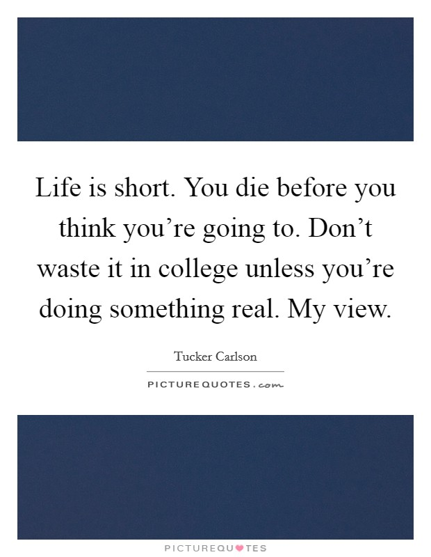 Life is short. You die before you think you're going to. Don't waste it in college unless you're doing something real. My view. Picture Quote #1