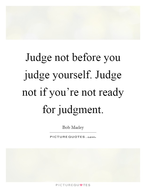 Judge not before you judge yourself. Judge not if you're not ready for judgment Picture Quote #1