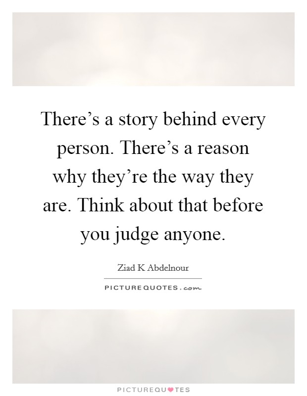 There's a story behind every person. There's a reason why they're the way they are. Think about that before you judge anyone Picture Quote #1