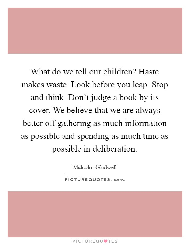 What do we tell our children? Haste makes waste. Look before you leap. Stop and think. Don't judge a book by its cover. We believe that we are always better off gathering as much information as possible and spending as much time as possible in deliberation Picture Quote #1