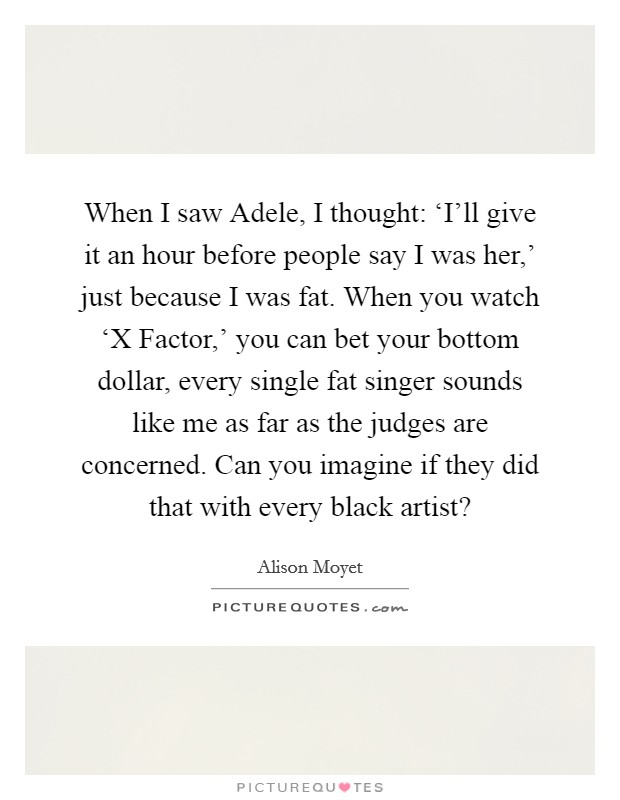 When I saw Adele, I thought: 'I'll give it an hour before people say I was her,' just because I was fat. When you watch 'X Factor,' you can bet your bottom dollar, every single fat singer sounds like me as far as the judges are concerned. Can you imagine if they did that with every black artist? Picture Quote #1