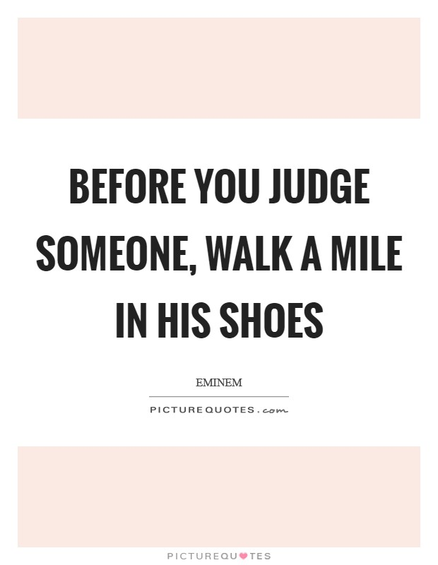 Before you judge someone, walk a mile in his shoes Picture Quote #1