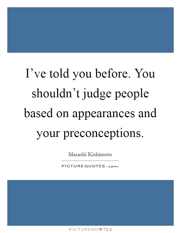 I've told you before. You shouldn't judge people based on appearances and your preconceptions Picture Quote #1