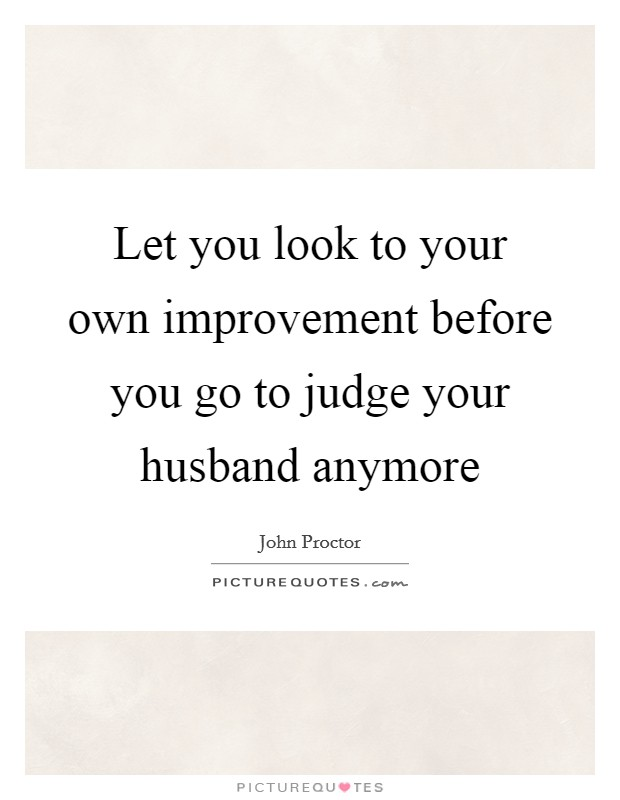 Let you look to your own improvement before you go to judge your husband anymore Picture Quote #1