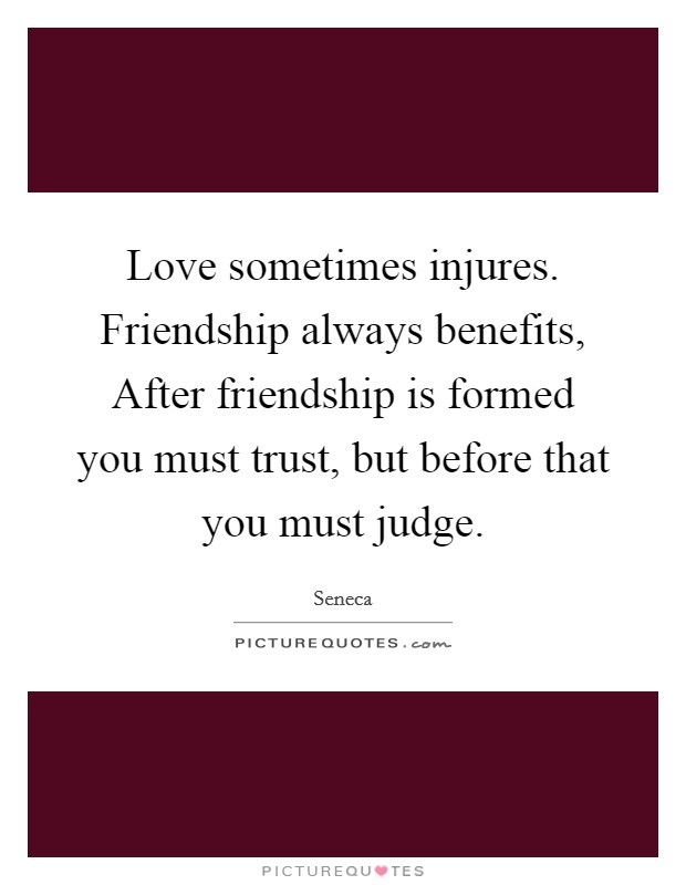 Love sometimes injures. Friendship always benefits, After friendship is formed you must trust, but before that you must judge Picture Quote #1
