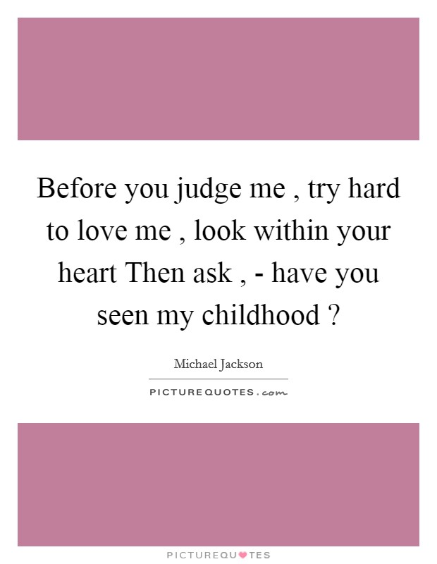Before you judge me , try hard to love me , look within your heart Then ask , - have you seen my childhood ? Picture Quote #1