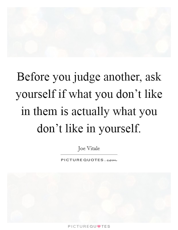 Before you judge another, ask yourself if what you don't like in them is actually what you don't like in yourself Picture Quote #1