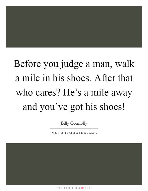 Before you judge a man, walk a mile in his shoes. After that who cares? He's a mile away and you've got his shoes! Picture Quote #1